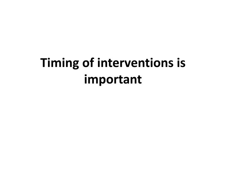 Timing of interventions is important