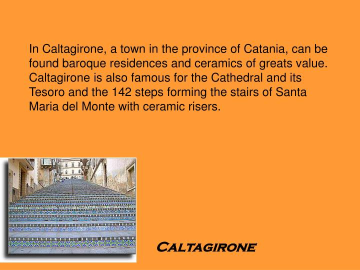 In Caltagirone, a town in the province of Catania, can be found baroque residences and ceramics of greats value. Caltagirone is also famous for the Cathedral and its Tesoro and the 142 steps forming the stairs of Santa Maria del Monte with ceramic risers.