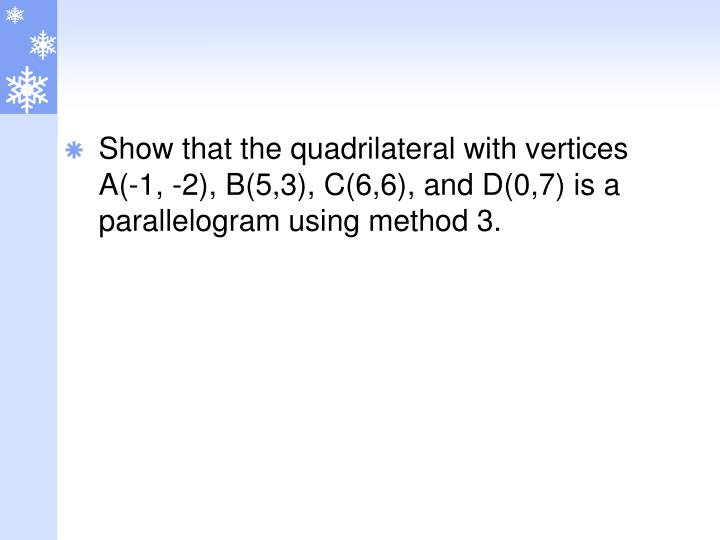 Show that the quadrilateral with vertices A(-1, -2), B(5,3), C(6,6), and D(0,7) is a parallelogram using method 3.