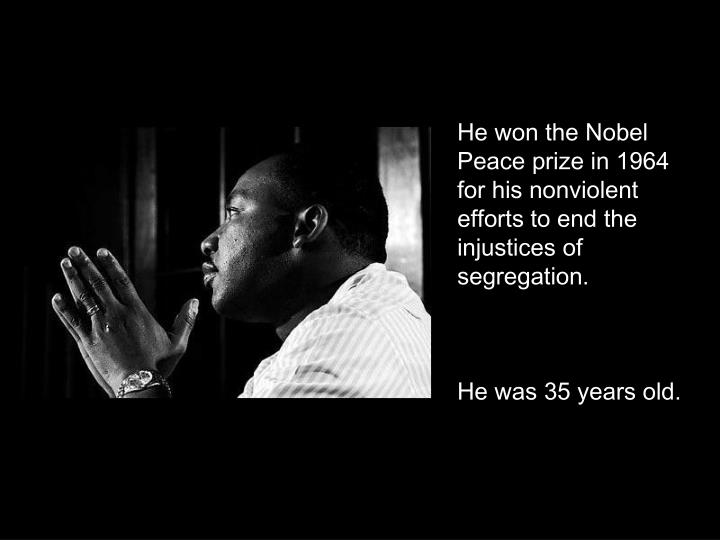 He won the Nobel Peace prize in 1964 for his nonviolent efforts to end the injustices of segregation.