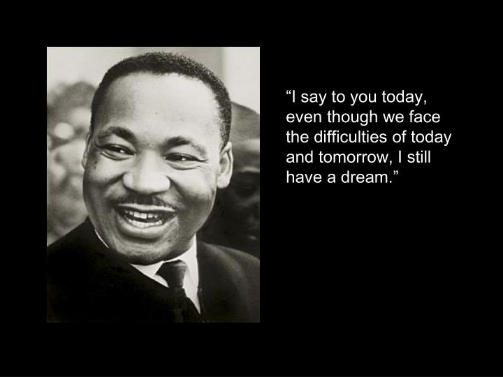 """I say to you today, even though we face the difficulties of today and tomorrow, I still have a dream."""