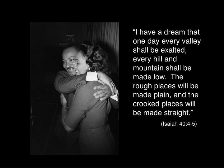 """I have a dream that one day every valley shall be exalted, every hill and mountain shall be made low.  The rough places will be made plain, and the crooked places will be made straight."""