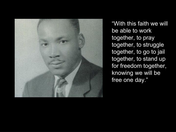 """With this faith we will be able to work together, to pray together, to struggle together, to go to jail together, to stand up for freedom together, knowing we will be free one day."""