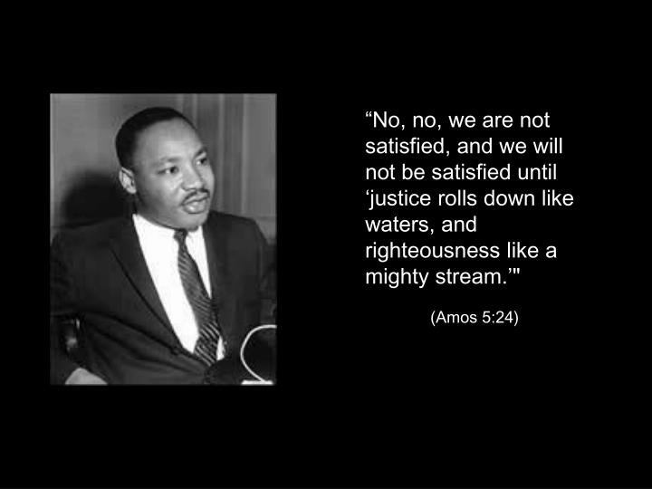 """No, no, we are not satisfied, and we will not be satisfied until 'justice rolls down like waters, and righteousness like a mighty stream.'"""