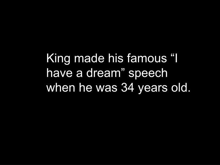"King made his famous ""I have a dream"" speech when he was 34 years old."