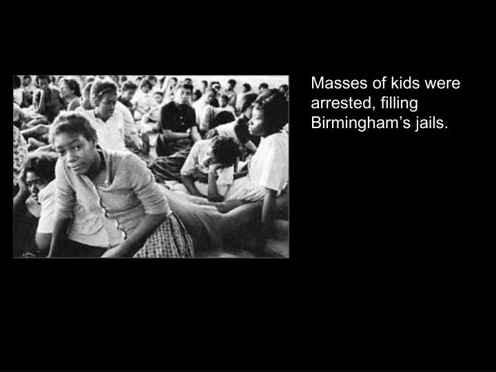 Masses of kids were arrested, filling Birmingham's jails.