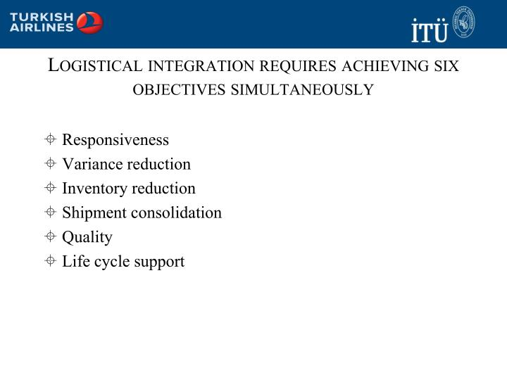 Logistical integration requires achieving six objectives simultaneously