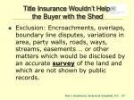 title insurance wouldn t help the buyer with the shed
