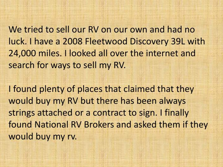 We tried to sell our RV on our own and had no luck. I have a 2008 Fleetwood Discovery 39L with 24,00...