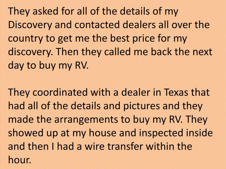They asked for all of the details of my Discovery and contacted dealers all over the country to get me the best price for my discovery. Then they called me back the next day to buy my RV