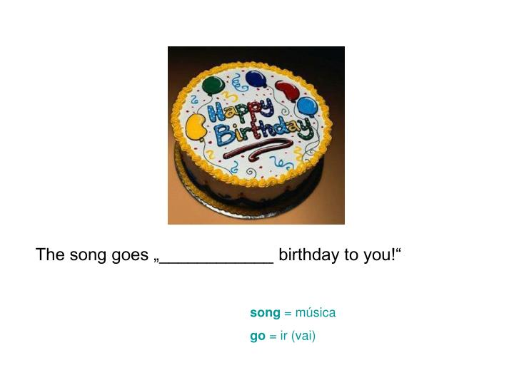 """The song goes """"____________ birthday to you!"""""""