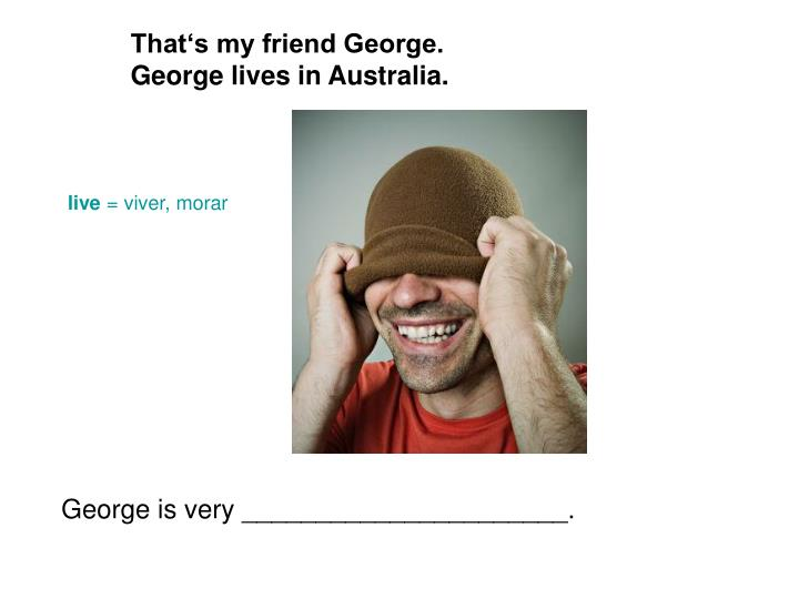 That's my friend George.                George lives in Australia.