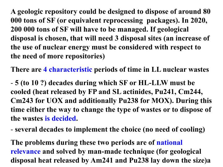 A geologic repository could be designed to dispose of around 80 000 tons of SF (or equivalent reprocessing  packages). In 2020, 200 000 tons of SF will have to be managed. If geological disposal is chosen, that will need 3 disposal sites (an increase of the use of nuclear energy must be considered with respect to the need of more repositories)