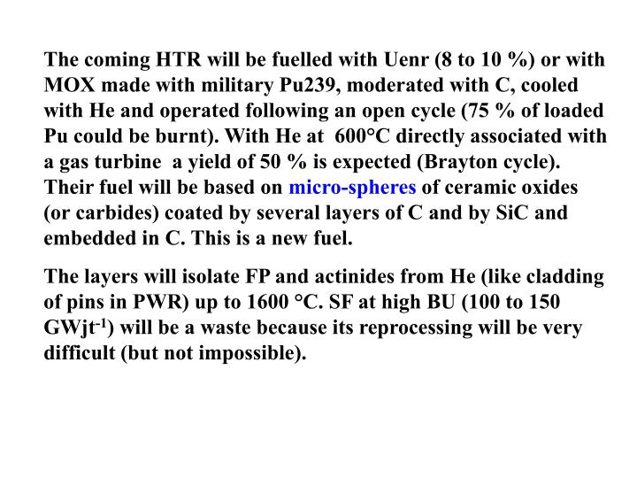 The coming HTR will be fuelled with Uenr (8 to 10 %) or with MOX made with military Pu239, moderated with C, cooled with He and operated following an open cycle (75 % of loaded Pu could be burnt). With He at  600°C directly associated with a gas turbine  a yield of 50 % is expected (Brayton cycle). Their fuel will be based on