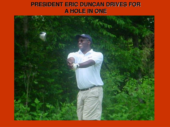 PRESIDENT ERIC DUNCAN DRIVES FOR A HOLE IN ONE
