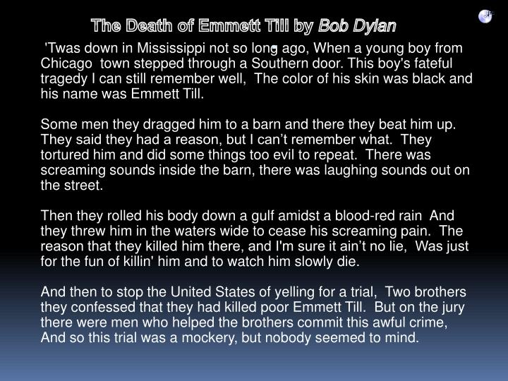 'Twas down in Mississippi not so long ago, When a young boy from Chicago  town stepped through a Southern door. This boy's fateful tragedy I can still remember well,  The color of his skin was black and his name was Emmett Till.