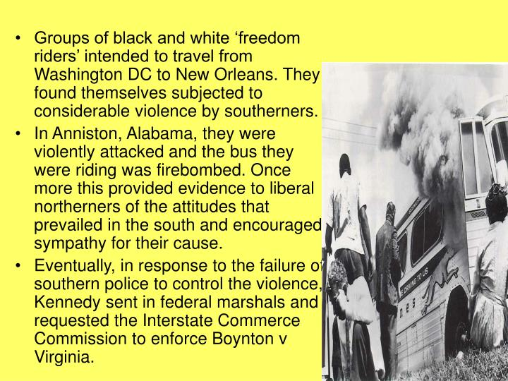 Groups of black and white 'freedom riders' intended to travel from Washington DC to New Orleans. They found themselves subjected to considerable violence by southerners.