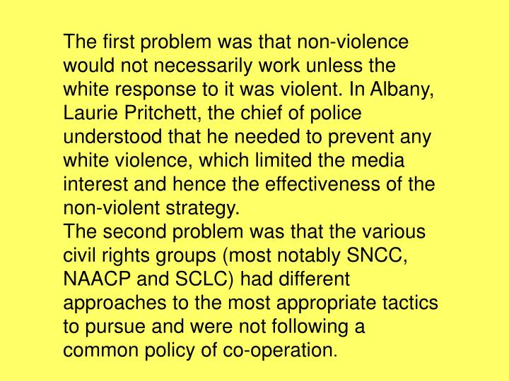The first problem was that non-violence would not necessarily work unless the white response to it was violent. In Albany, Laurie Pritchett, the chief of police understood that he needed to prevent any white violence, which limited the media interest and hence the effectiveness of the non-violent strategy.