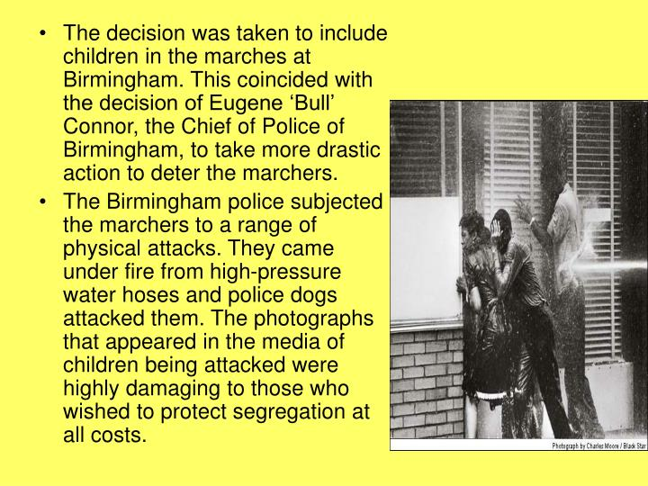 The decision was taken to include children in the marches at Birmingham. This coincided with the decision of Eugene 'Bull' Connor, the Chief of Police of Birmingham, to take more drastic action to deter the marchers.
