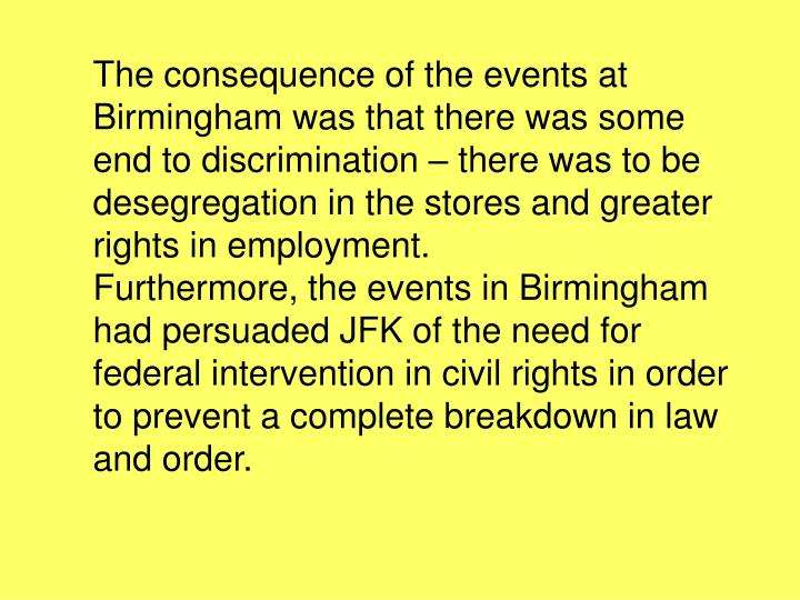 The consequence of the events at Birmingham was that there was some end to discrimination – there was to be desegregation in the stores and greater rights in employment.