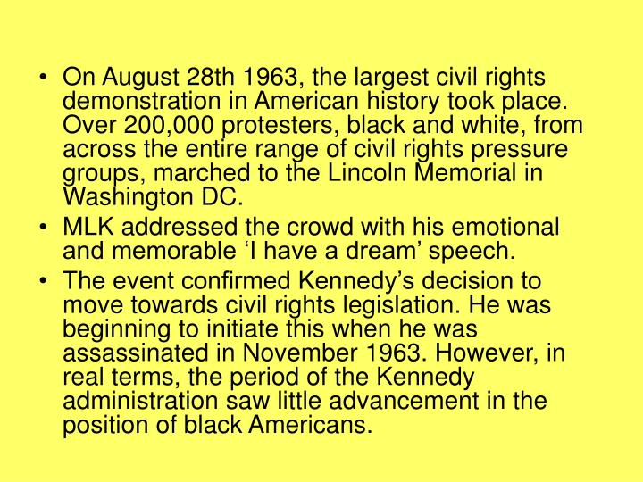 On August 28th 1963, the largest civil rights demonstration in American history took place. Over 200,000 protesters, black and white, from across the entire range of civil rights pressure groups, marched to the Lincoln Memorial in Washington DC.