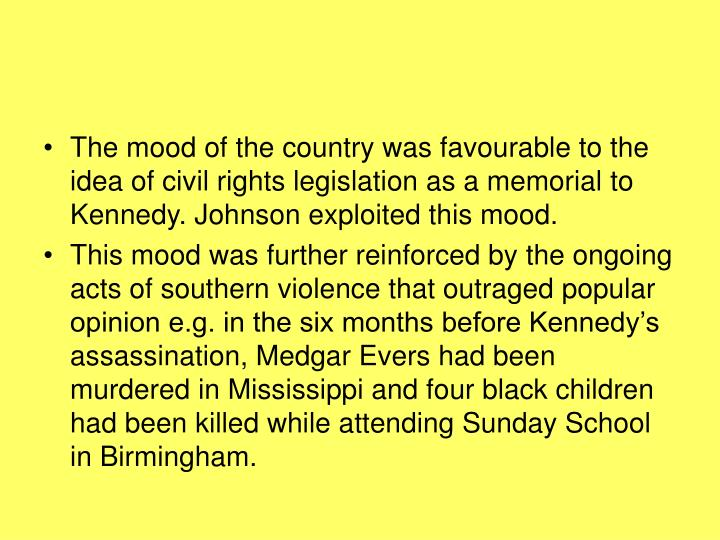 The mood of the country was favourable to the idea of civil rights legislation as a memorial to Kennedy. Johnson exploited this mood.