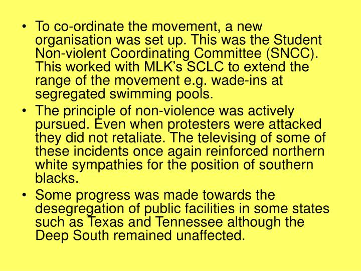 To co-ordinate the movement, a new organisation was set up. This was the Student Non-violent Coordinating Committee (SNCC). This worked with MLK's SCLC to extend the range of the movement e.g. wade-ins at segregated swimming pools.