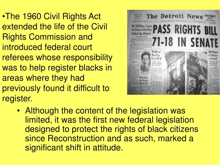 The 1960 Civil Rights Act extended the life of the Civil Rights Commission and introduced federal court referees whose responsibility was to help register blacks in areas where they had previously found it difficult to register.
