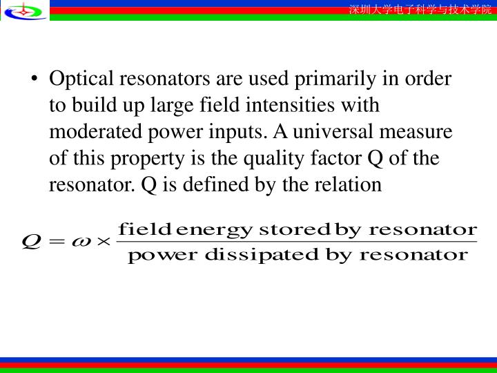 Optical resonators are used primarily in order to build up large field intensities with moderated power inputs. A universal measure of this property is the quality factor Q of the resonator. Q is defined by the relation