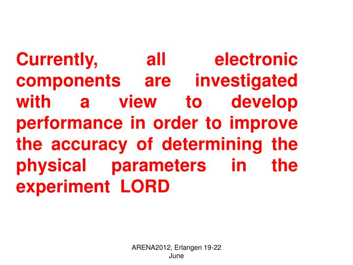 Currently, all electronic components are investigated with a view to develop performance in order to improve the accuracy of determining the physical parameters in the experiment  LORD
