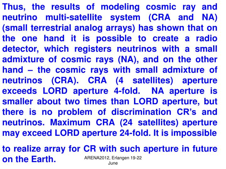 Thus, the results of modeling cosmic ray and neutrino multi-satellite system (CRA and NA) (small terrestrial analog arrays) has shown that on the one hand it is possible to create a radio detector, which registers neutrinos with a small admixture of cosmic rays (NA), and on the other hand – the cosmic rays with small admixture of neutrinos (CRA). CRA (4 satellites)
