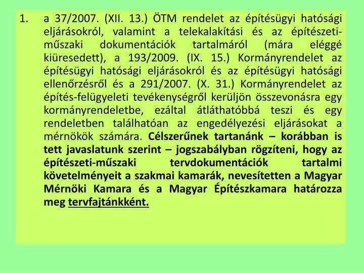 a 37/2007. (XII. 13.) ÖTM rendelet az építésügyi hatósági eljárásokról, valamint a telekalakítási és az építészeti-műszaki dokumentációk tartalmáról (mára eléggé kiüresedett), a 193/2009. (IX. 15.) Kormányrendelet az építésügyi hatósági eljárásokról és az építésügyi hatósági ellenőrzésről és a 291/2007. (X. 31.) Kormányrendelet az építés-felügyeleti tevékenységről kerüljön összevonásra egy kormányrendeletbe, ezáltal átláthatóbbá teszi és egy rendeletben találhatóan az engedélyezési eljárásokat a mérnökök számára.