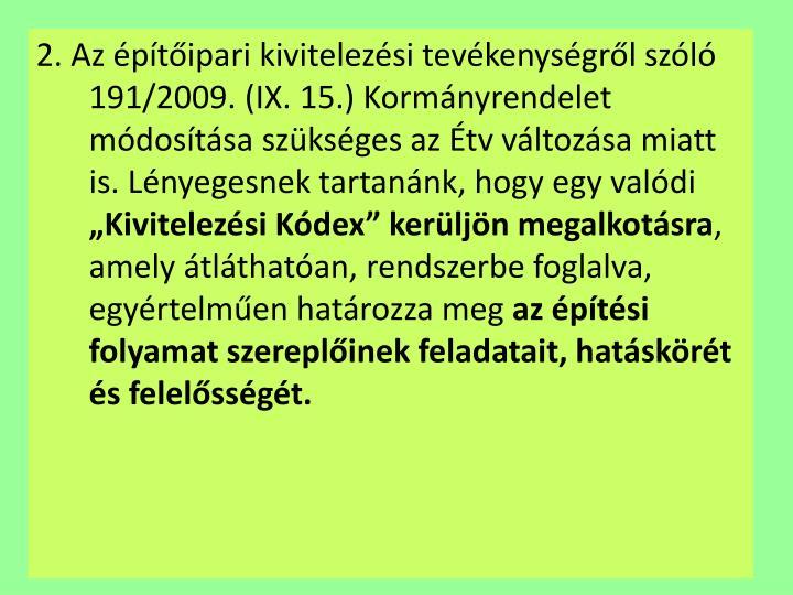 2. Az építőipari kivitelezési tevékenységről szóló 191/2009. (IX. 15.) Kormányrendelet módosítása szükséges az Étv változása miatt is. Lényegesnek tartanánk, hogy egy valódi