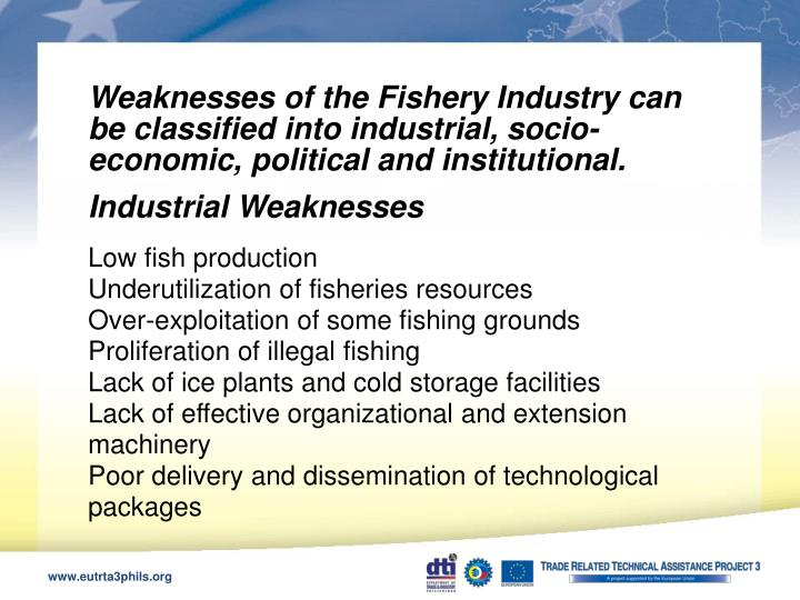 Weaknesses of the Fishery Industry can be classified into industrial, socio-economic, political and institutional.