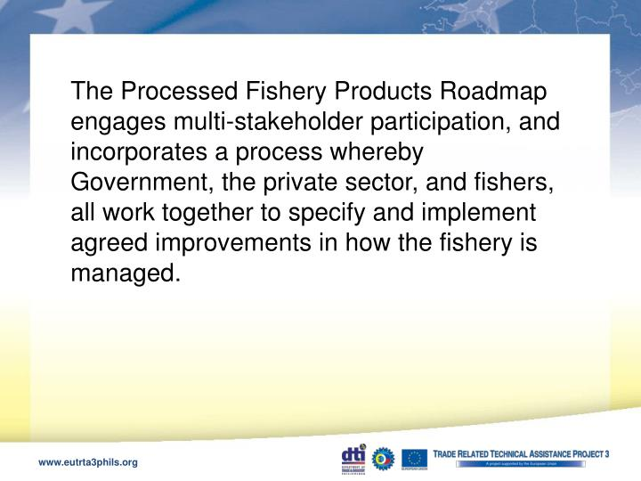 The Processed Fishery Products Roadmap engages multi-stakeholder participation, and incorporates a process whereby Government, the private sector, and fishers, all work together to specify and implement agreed improvements in how the fishery is managed.