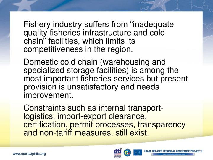 "Fishery industry suffers from ""inadequate quality fisheries infrastructure and cold chain"" facilities, which limits its competitiveness in the region."