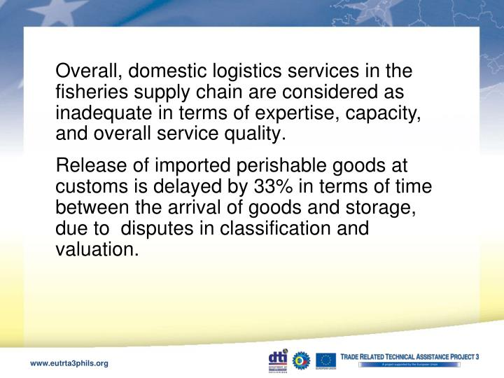 Overall, domestic logistics services in the fisheries supply chain are considered as inadequate in terms of expertise, capacity, and overall service quality