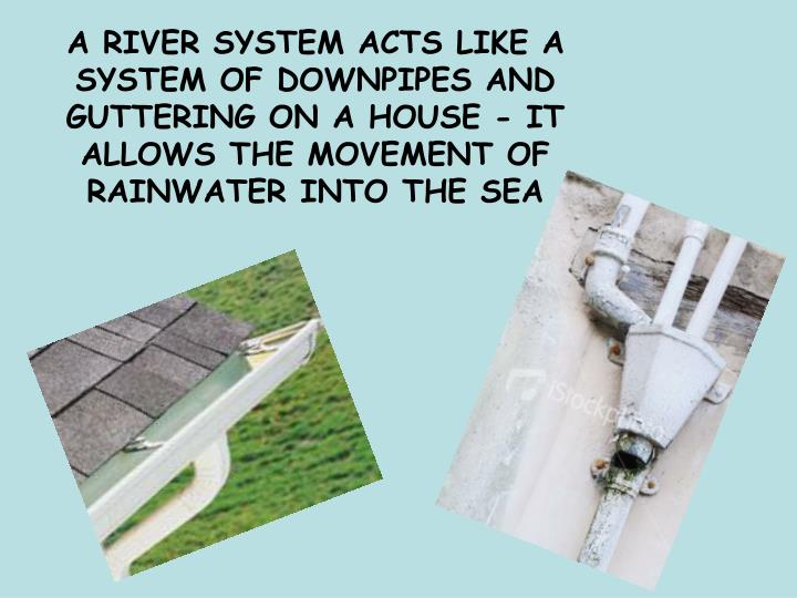 A RIVER SYSTEM ACTS LIKE A SYSTEM OF DOWNPIPES AND GUTTERING ON A HOUSE - IT ALLOWS THE MOVEMENT OF ...