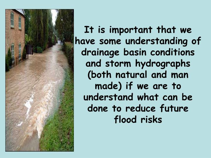 It is important that we have some understanding of drainage basin conditions and storm hydrographs (both natural and man made) if we are to understand what can be done to reduce future flood risks