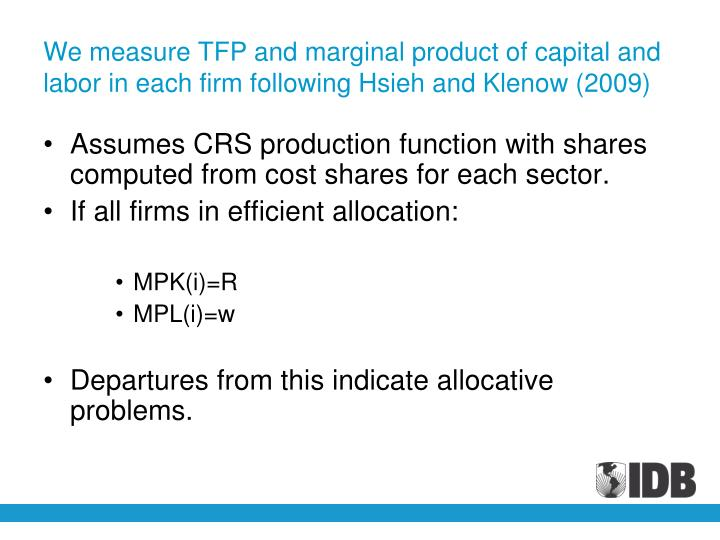 We measure TFP and marginal product of capital and labor in each firm following Hsieh and Klenow (2009)