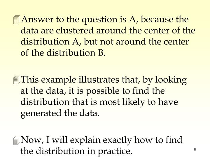 Answer to the question is A, because the data are clustered around the center of the distribution A, but not around the center of the distribution B.