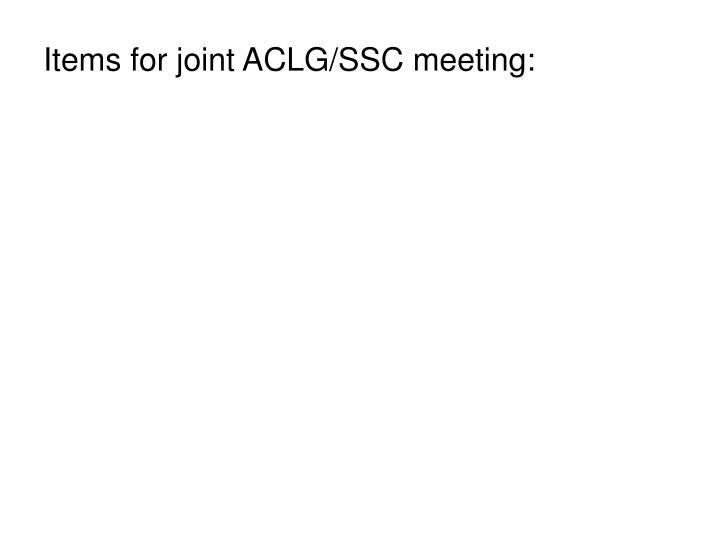 Items for joint ACLG/SSC meeting: