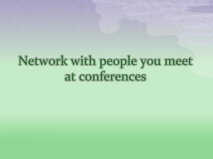 Network with people you meet at conferences
