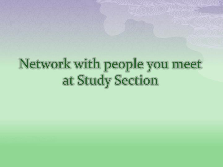 Network with people you meet at Study Section