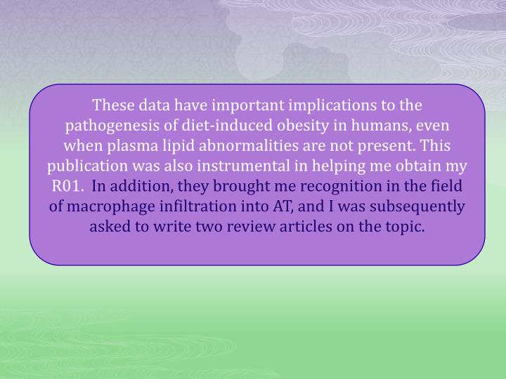 These data have important implications to the pathogenesis of diet-induced obesity in humans, even when plasma lipid abnormalities are not present. This publication was also instrumental in helping me obtain my R01.
