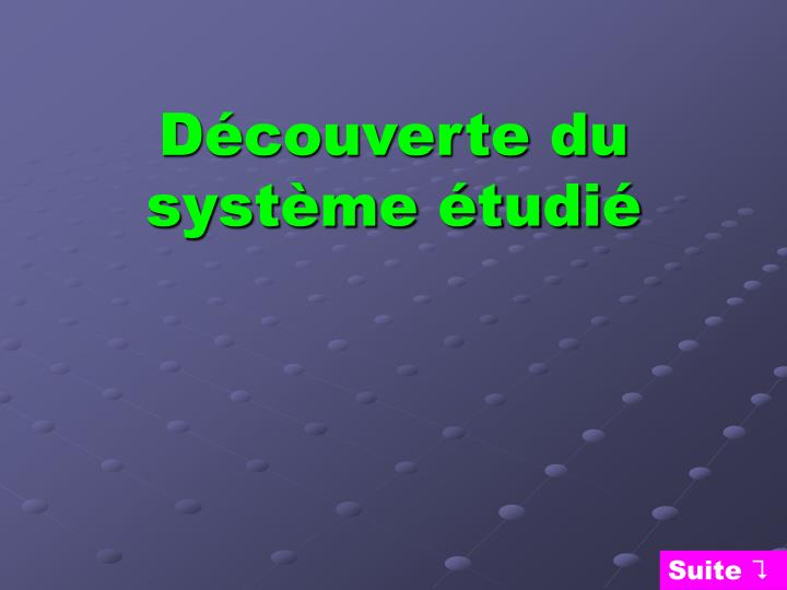 Découverte du système étudié