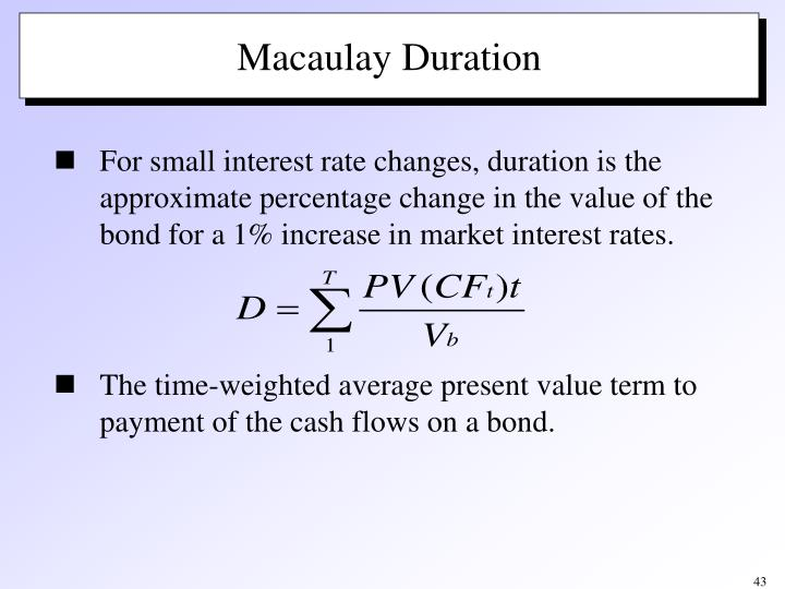 For small interest rate changes, duration is the approximate percentage change in the value of the bond for a 1% increase in market interest rates.
