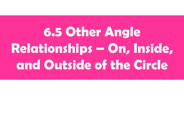 6 5 other angle relationships on inside and outside of the circle