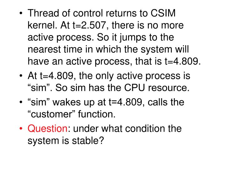 Thread of control returns to CSIM kernel. At t=2.507, there is no more active process. So it jumps to the nearest time in which the system will have an active process, that is t=4.809.