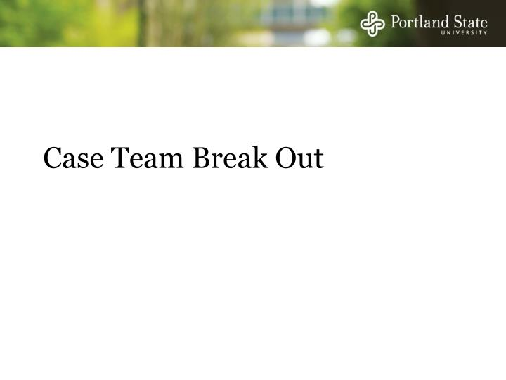 Case Team Break Out